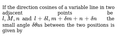 If the direction cosines of a variable line in two adjacent points be `l, M, n and l+deltal,m+deltam+n+deltan` the  small angle `deltatheta`as between the two positions is given by