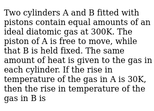 Two cylinders A and B fitted with pistons contain equal amounts of an ideal diatomic gas at 300K. The piston of A is free to move, while that B is held fixed. The same amount of heat is given to the gas in each cylinder. If the rise in temperature of the gas in A is 30K, then the rise in temperature of the gas in B is