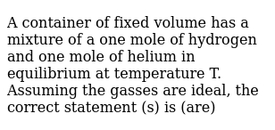 A container of fixed volume has a mixture of a one mole of hydrogen and one mole of helium in equilibrium at temperature T. Assuming the gasses are ideal, the correct statement (s) is (are)