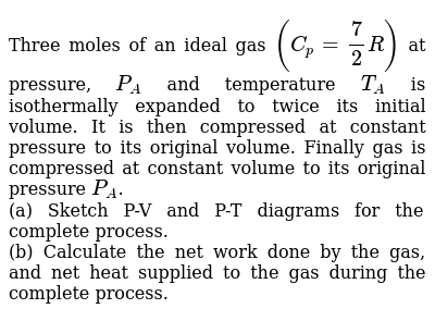 Three moles of an ideal gas `(C_p=7/2R)` at pressure, `P_A` and temperature `T_A` is isothermally expanded to twice its initial volume. It is then compressed at constant pressure to its original volume. Finally gas is compressed at constant volume to its original pressure `P_A`. <br> (a) Sketch P-V and P-T diagrams for the complete process. <br> (b) Calculate the net work done by the gas, and net heat supplied to the gas during the complete process.