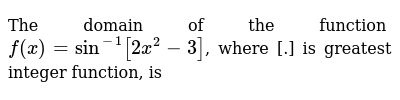 The domain of the function `f(x) = sin^-1[ 2x^2 - 3]`, where [.] is greatest integer function, is