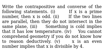Write the contrapositive and converse of the following statements. (i) If x is a prime   number, then x is odd. (ii) If the two lines are   parallel, then they do not intersect in the same plane,  (iii) Something is cold   implies that it has low temperature. (iv) You cannot comprehend   geometry if you do not know how to reason deductively. (v) x is an even number   implies that x is divisible by 4.
