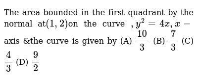 The area bounded in the first quadrant by the normal at` (1,2)`on the curve `,y^2=4x,x-`axis &the curve is given by     (A)  `10/3`  (B)  `7/3`   (C)  `4/3`   (D)  `9/2`