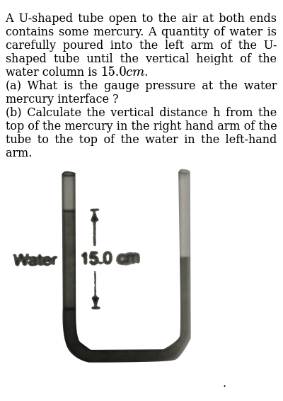 """A U-shaped tube open to the air at both ends contains some mercury. A quantity of water is carefully poured into the left arm of the U-shaped tube until the vertical height of the water column is `15.0 cm`. <br> (a) What is the gauge pressure at the water mercury interface ? <br> (b) Calculate the vertical distance h from the top of the mercury in the right hand arm of the tube to the top of the water in the left-hand arm. <br> <img src=""""https://d10lpgp6xz60nq.cloudfront.net/physics_images/DCP_V02_C16_S01_004_Q01.png"""" width=""""80%"""">."""