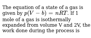 The equation of a state of a gas is given by `p(V-b)=nRT`. If 1 mole of a gas is isothermally expanded from volume V and 2V, the work done during the process is