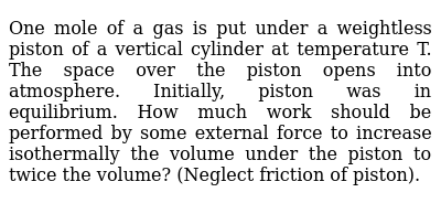 One mole of a gas is put under a weightless piston of a vertical cylinder at temperature T. The space over the piston opens into atmosphere. Initially, piston was in equilibrium. How much work should be performed by some external force to increase isothermally the volume under the piston to twice the volume? (Neglect friction of piston).