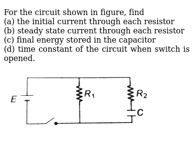 For the circuit shown in figure, find <br> (a) the initial current through each resistor <