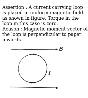 """Assertion : A current carrying loop is placed in uniform magnetic field as shown in figure. Torque in the loop in this case is zero.<br> Reason : Magnetic moment vector of the loop is perpendicular to paper inwards.<br> <img src=""""https://d10lpgp6xz60nq.cloudfront.net/physics_images/DCP_VOL_4_C26_E01_035_Q01.png"""" width=""""80%"""">"""