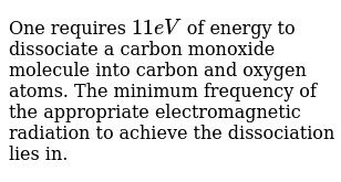 One requires `11eV` of energy to dissociate a carbon monoxide molecule into carbon and oxygen atoms. The minimum frequency of the appropriate electromagnetic radiation to achieve the dissociation lies in.