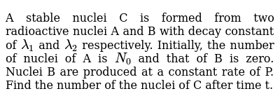 A stable nuclei C is formed from two radioactive nuclei A and B with decay constant of `lambda_1` and `lambda_2` respectively. Initially, the number of nuclei of A is `N_0` and that of B is zero. Nuclei B are produced at a constant rate of P. Find the number of the nuclei of C after time t.