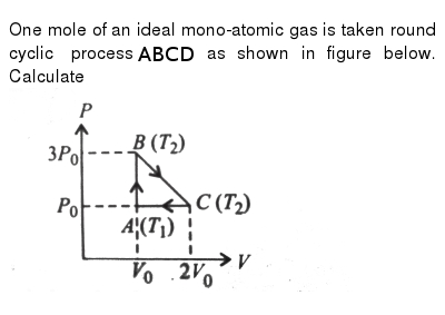 """One mole of an ideal mono-atomic gas is taken round cyclic process `ABCD` as shown in figure below. Calculate <br> <img src=""""https://d10lpgp6xz60nq.cloudfront.net/physics_images/V_PHY_CHM_P2_C06_S01_043_Q01.png"""" width=""""80%"""">"""