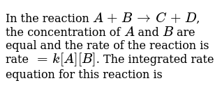 In the reaction `A + B rarr C+D`, the concentration of `A` and `B` are equal and the rate of the reaction is rate `= k[A][B]`. The integrated rate equation for this reaction is