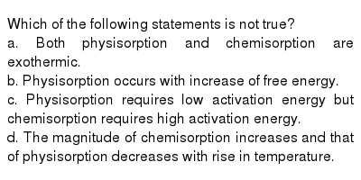 Which of the following statements is not true? <br> a. Both physisorption and chemisorption are exothermic. <br> b. Physisorption occurs with increase  of free energy. <br> c. Physisorption requires low activation energy but chemisorption requires high activation energy. <br> d. The magnitude of chemisorption increases and that of physisorption decreases with rise in temperature.