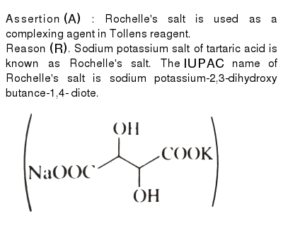 """Assertion `(A)` : Rochelle's salt is used as a complexing agent in Tollens reagent. <br> Reason `(R )`. Sodium potassium salt of tartaric acid is known as Rochelle's salt. The `IUPAC` name of Rochelle's salt is sodium potassium-2,3-dihydroxy butance-1,4- diote. <br> <img src=""""https://d10lpgp6xz60nq.cloudfront.net/physics_images/KSV_ORG_P1_C01_E01_076_Q01.png"""" width=""""80%"""">"""