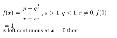 `f(x)=(p+q^(1/x))/(r+s^(1/x)),s gt 1,q lt1,r!=0,f(0)=1` is left continuous at `x=0` then