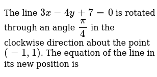 The line `3x - 4y + 7 = 0` is rotated through an angle `pi/4` in the clockwise direction about the point `(-1, 1)`. The equation of the line in its new position is