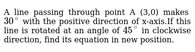 A line passing through point A (3,0) makes `30^@` with the positive direction of x-axis.If this line is rotated at an angle of `45^@` in clockwise direction, find its equation in new position.