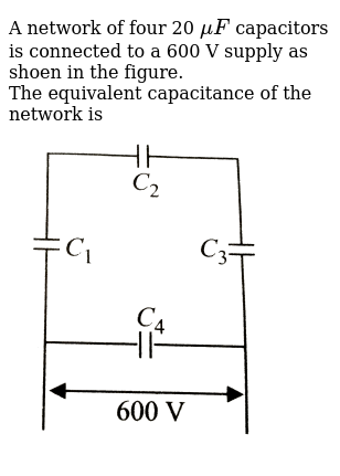 A network of four 20 `muF` capacitors is connected to a 600 V supply as shoen in the figur