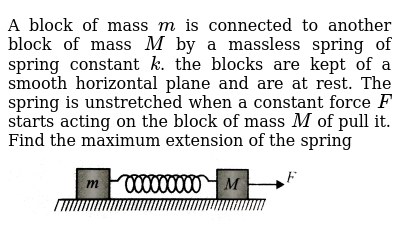 """A block of mass `m` is connected to another block of mass `M` by a massless spring of spring constant `k`. the blocks are kept of a smooth horizontal plane and are at rest. The spring is unstretched when a constant force `F` starts acting on the block of mass `M` of pull it. Find the maximum extension of the spring  <br> <img src=""""https://d10lpgp6xz60nq.cloudfront.net/physics_images/BMS_VOL2_C01_S01_027_Q01.png"""" width=""""80%"""">"""