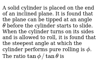 A solid cylinder is placed on the end of an inclined plane. It is found that the plane can be tipped at an angle `theta` before the cylinder starts to slide. When the cylinder turns on its sides and is allowed to roll, it is found that the steepest angle at which the cylinder performs pure rolling is `phi`. The ratio `tanphi//tantheta` is