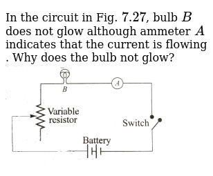 In the circuit in Fig. `7.27`, bulb `B` does not glow although ammeter `A` indicates that