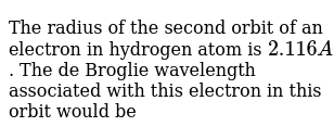 The radius of the second orbit of an electron in hydrogen atom is `2.116A`. The de Broglie wavelength associated with this electron in this orbit would be