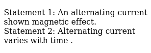 Statement 1: An alternating current shown magnetic effect. <br>  Statement 2: Alternating