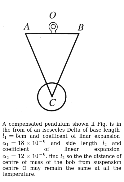 """<img src=""""https://d10lpgp6xz60nq.cloudfront.net/physics_images/BMS_V06_C01_E01_073_Q01.png"""" width=""""80%""""> <br> A compensated pendulum shown if Fig. is in the from of an isosceles Delta of base length `l_1=5`cm and coefficent of linar expansion `alpha_1=18xx10^-6` and side length `l_2` and coefficient of linear expansion `alpha_2=12xx10^-6`. find `l_2` so the the distance of centre of mass of the bob from suspension centre O may remain the same at all the temperature."""