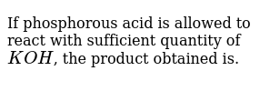 If phosphorous acid is allowed to react with sufficient quantity of `KOH`, the product obtained is.