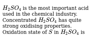 `H_2 SO_4` is the most important acid used in the chemical industry. Concentrated `H_2 SO_4` has quite strong oxidising properties. <br> Oxidation state of `S` in `H_2 SO_4` is