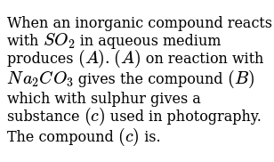 When an inorganic compound reacts with `SO_2` in aqueous medium produces `(A). (A)` on reaction with `Na_2 CO_3` gives the compound `(B)` which with sulphur gives a substance `(c)` used in photography. The compound `(c)` is.