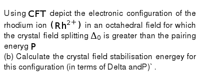 Using `CFT` depict the electronic configuration of the rhodium ion `(Rh^(2+))` in an octahedral field for which the crystal field splitting `Delta_(0)` is greater than the pairing eneryg `P` <br> (b) Calculate the crystal field stabilisation energey for this configuration (in terms of Delta andP)` .