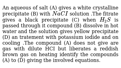 An aqueous of salt (A) gives a white  crystalline  precipitate (B) with `NaCI` solution  .The fitrate  gives a black  precipitate (C) when `H_(2)S` is passed  through it compound (B) dissolve in hot water  and the  solution gives  yellow  precipitate (D) an  tratement with potassium  iodide and on cooling .The compound (A) does  not give are gas with dilute HCI  but liberates  a reddish  brown  gas on heating  identify  the  compounds (A) to (D) giving  the involved  equations.