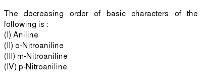 The decreasing order of basic characters of the following is : <br> (I) Aniline <br> (II) o-Nitroaniline <br> (III) m-Nitroaniline <br> (IV) p-Nitroaniline.