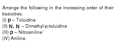 Arrange the following in the increasing order of their basicities. <br> (I) `p-`Toluidine <br> (II) `N,N-`Dimethyl-p-toluidine <br> (III) `p-`Nitroaniline`<br> (IV) Aniline.