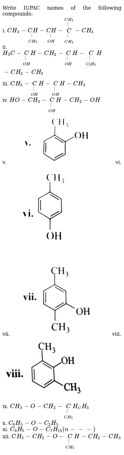 """Write IUPAC names of the following compounds: <br> i.  `CH_(3)-underset(CH_(3))underset( )(CH)-underset(OH)underset( )(CH)-overset(CH_(3))overset( )underset(CH_(3))underset( )(C)-CH_(3)` <br> ii.  `H_(3)C-underset(OH)underset( )CH-CH_(2)-underset(OH)underset( )CH-underset(C_(2)H_(5))underset( )CH-CH_(2)-CH_(3)` <br> iii. `CH_(3)-underset(OH)underset( )CH-underset(OH)underset( )CH-CH_(3)` <br> iv.  `HO-CH_(2)-underset(OH)underset( )CH-CH_(2)-OH` <br> v. <img src=""""https://d10lpgp6xz60nq.cloudfront.net/physics_images/KSV_CHM_ORG_P2_C12_E01_026_Q01.png"""" width=""""80%"""">   vi.  <img src=""""https://d10lpgp6xz60nq.cloudfront.net/physics_images/KSV_CHM_ORG_P2_C12_E01_026_Q02.png"""" width=""""80%"""">  <br> vii.  <img src=""""https://d10lpgp6xz60nq.cloudfront.net/physics_images/KSV_CHM_ORG_P2_C12_E01_026_Q03.png"""" width=""""80%"""">   viii.  <img src=""""https://d10lpgp6xz60nq.cloudfront.net/physics_images/KSV_CHM_ORG_P2_C12_E01_026_Q04.png"""" width=""""80%""""> <br> ix.  `CH_(3)-O-CH_(2)-underset(CH_(3))underset( )CH_CH_(3)` <br> x.  `C_(6)H_(5)-O-C_(2)H_(5)` <br> xi.  `C_(6)H_(5)-O-C_(7)H_(15)(n---)` <br> xii.  `CH_(3)-CH_(2)-O-underset(CH_(3))underset( )CH-CH_(2)-CH_(3)`"""