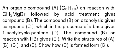 An organic compound (A) `(C_(6)H_(10))` on reaction with `CH_(3)MgBr` followed by acid treatment gives compound (B). The compound (B) on ozonolysis gives compound (C ), which in the presence of a base gives 1-acetylcyclo-pentene (D). The compound (B) on reaction with HBr gives (E ). Write the structures of (A), (B), (C ), and (E). Show how (D) is formed form (C ).