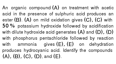 An organic compound `(A)` on treatment with acetic acid in the presence of sulphuric acid produces an ester `(B)`. `(A)` on mild oxidation gives `( C), ( C)` with `50 %` potassium hydroxide followed by acidification with dilute hydroxide acid generates `(A)` and `(D) ,(D)` with phosphorus pentachloride followed by reaction with ammonia gives `(E) , (E)` on dehydration produces hydrocyanic acid. Identify the compounds `(A), (B), (C), (D)`, and `(E)`.
