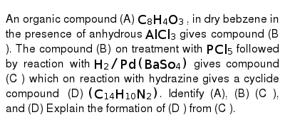An organic compound (A) `C_8 H_4 O_3` , in dry bebzene in the presence of anhydrous `AlCl_3` gives compound (B ). The compound (B) on treatment with ` PCl_5` followed by reaction with ` H_2 //Pd (BaSo_4)` gives compound (C ) which on reaction with hydrazine gives a cyclide compound (D) `(C_(14) H_(10) N_2)`. Identify (A), (B) (C ), and (D) Explain the formation of (D ) from (C ).