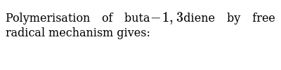 Polymerisation of buta`-1,3`diene by free radical mechanism gives: