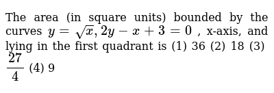 """The area (in square units) bounded by the curves `y=sqrt(x),""""""""2y-x+3=0` , x-axis, and   lying in the first quadrant is (1) 36   (2) 18 (3) `(27)/4`    (4) 9"""