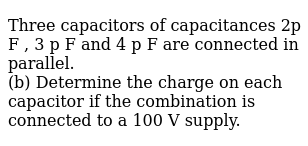 Three capacitors of capacitances 2p F , 3 p F and 4 p F are connected in parallel. <br> (b