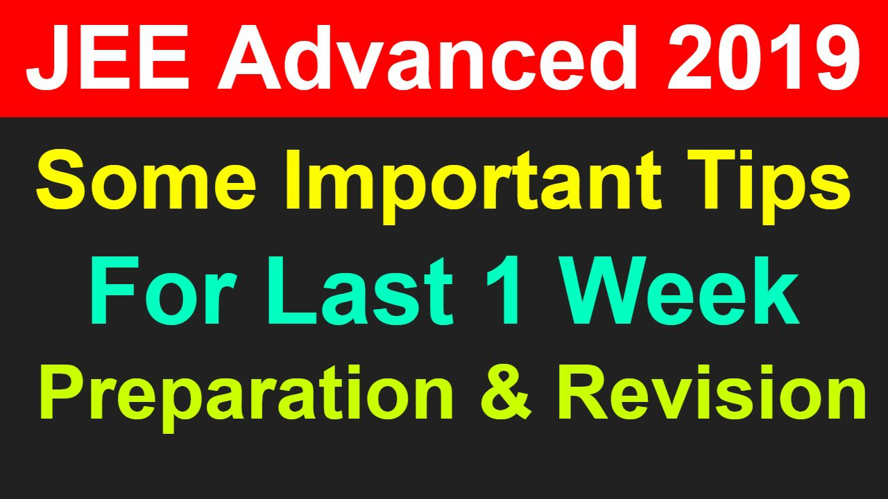 JEE Advanced 2019   Some Tips For Last 1 Week Preparation & Revision