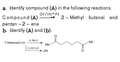 """`a.` Identify compound `(A)` in the following reactions. <br> Compound `(A)overset(O_(3)//H_(2)+Pt)rarr2-`Methyl butanal and pentan `-2-`ene <br> `b.`  Identify `(A)` and `(b)`. <br>  <img src=""""https://d10lpgp6xz60nq.cloudfront.net/physics_images/KSV_ORG_P1_C07_S01_113_Q01.png"""" width=""""80%"""">"""