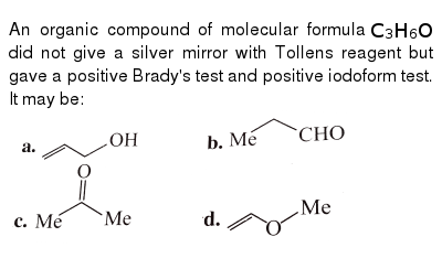 """An organic compound of molecular formula `C_(3)H_(6)O` did not give a silver mirror with Tollens reagent but gave a positive Brady's test and positive iodoform test. It may be: <br>  <img src=""""https://d10lpgp6xz60nq.cloudfront.net/physics_images/KSV_CHM_ORG_P2_C10_S01_024_Q01.png"""" width=""""80%"""">"""
