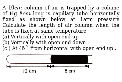"""A `10cm` column of air is trapped by a colume of Hg `8cm` long is capillary tube horizontally fixed as shown below at 1atm pressure Calculate the length of air column when the tube is fixed at same temperature <br> (a) Vertically with open end up <br> (b) Vertically with open end down <br> (c ) At `45^(@)` from horizontal with open end up . <br> <img src=""""https://d10lpgp6xz60nq.cloudfront.net/physics_images/DPB_PHY_CHM_IX_C02_E01_388_Q01.png"""" width=""""80%"""">"""