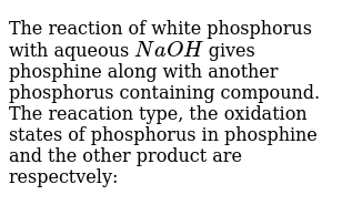 The reaction of white phosphorus with aqueous `NaOH` gives phosphine along with another phosphorus containing compound. The reacation type, the oxidation states of phosphorus in phosphine and the other product are respectvely: