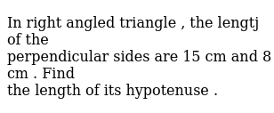 In right angled triangle , the lengtj of the <br>  perpendicular sides are 15 cm and 8 cm