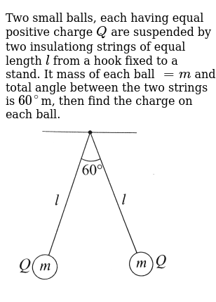 "Two small balls, each having equal positive charge `Q` are suspended by two insulationg strings of equal length `l` from a hook fixed to a stand. It mass of each ball `=m` and total angle between the two strings is `60^(@)`m, then find the charge on each ball. <br> <img src=""https://d10lpgp6xz60nq.cloudfront.net/physics_images/BMS_OBJ_XII_C01_E01_293_Q01.png"" width=""80%"">"