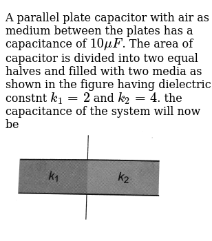 """A parallel plate capacitor with air as medium between the plates has a capacitance of `10 muF`. The area of capacitor is divided into two equal halves and filled with two media as shown in the figure having dielectric constnt `k_(1) = 2` and `k_(2) = 4`. the capacitance of the system will now be <br> <img src=""""https://d10lpgp6xz60nq.cloudfront.net/physics_images/BMS_OBJ_XII_C02_E01_236_Q01.png"""" width=""""80%"""">"""